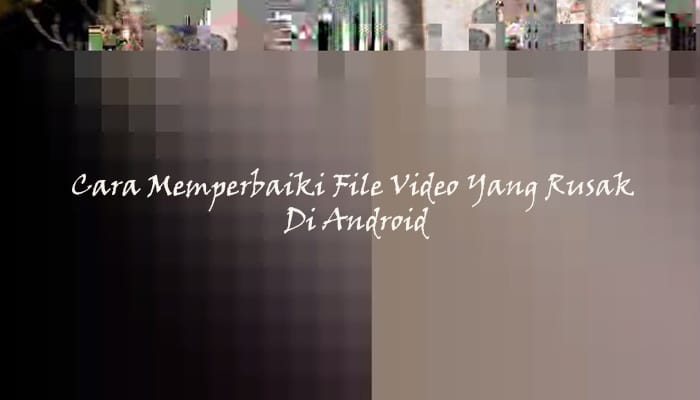 Cara Jitu Memperbaiki File Video Rusak Di Android | Pro Co Id