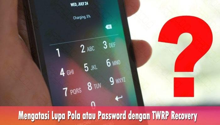 Mengatasi Lupa Pola atau Password dengan TWRP Recovery