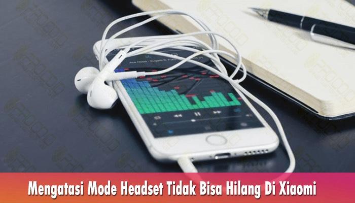 Mengatasi Mode Headset Tidak Bisa Hilang Di Xiaomi