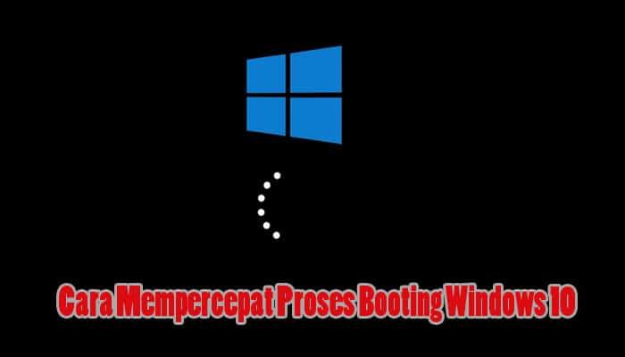 Cara Mempercepat Proses Booting Windows 10